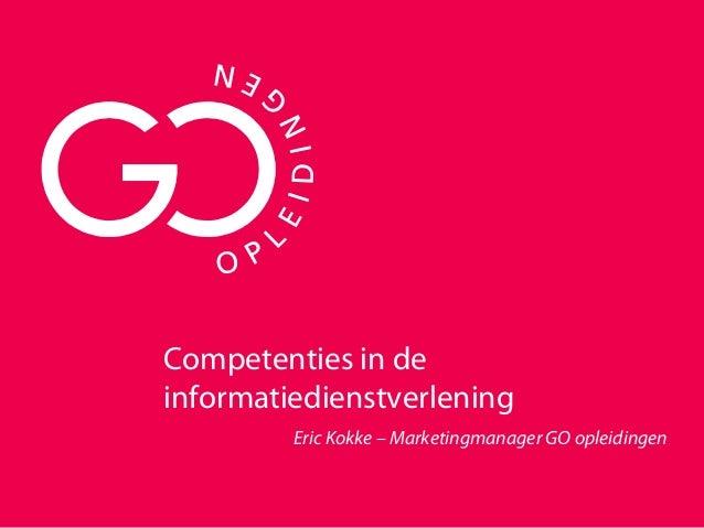 Competenties in de informatiedienstverlening Eric Kokke – Marketingmanager GO opleidingen