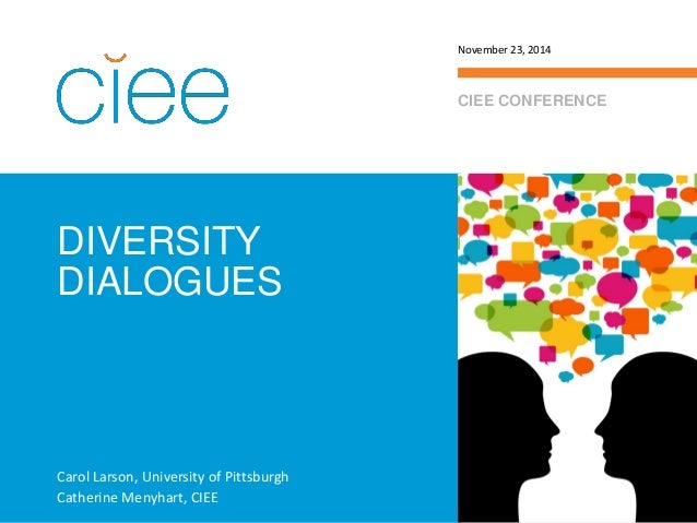DIVERSITY DIALOGUES  CIEE CONFERENCE  November 23, 2014  Carol Larson, University of Pittsburgh  Catherine Menyhart, CIEE