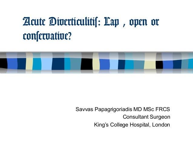 Acute Diverticulitis: Lap , open orconservative?             Savvas Papagrigoriadis MD MSc FRCS                           ...