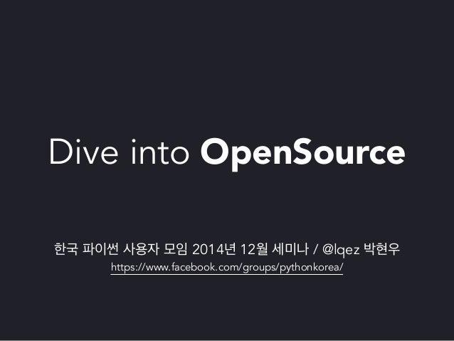 Dive into OpenSource  한국 파이썬 사용자 모임 2014년 12월 세미나 / @lqez 박현우  https://www.facebook.com/groups/pythonkorea/