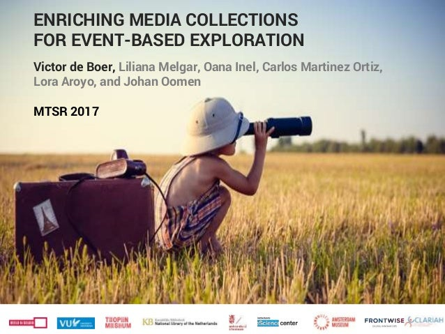ENRICHING MEDIA COLLECTIONS FOR EVENT-BASED EXPLORATION Victor de Boer, Liliana Melgar, Oana Inel, Carlos Martinez Ortiz, ...