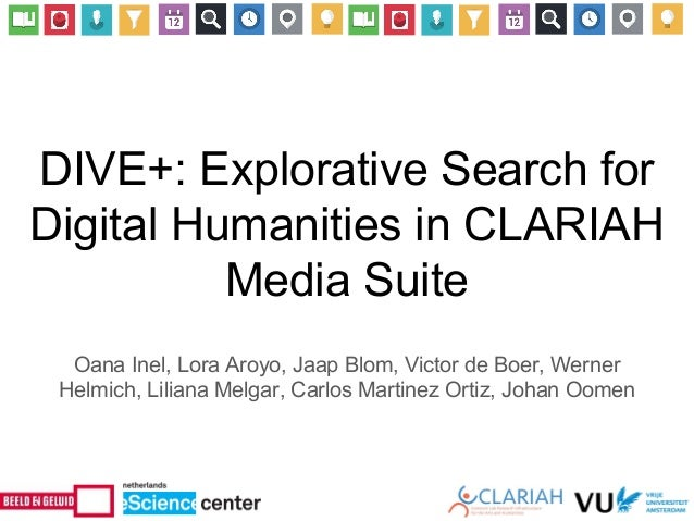 DIVE+: Explorative Search for Digital Humanities in CLARIAH Media Suite Oana Inel, Lora Aroyo, Jaap Blom, Victor de Boer, ...