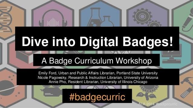 ALA 2014 #badgecurric Dive into Digital Badges! A Badge Curriculum Workshop #badgecurric Emily Ford, Urban and Public Affa...
