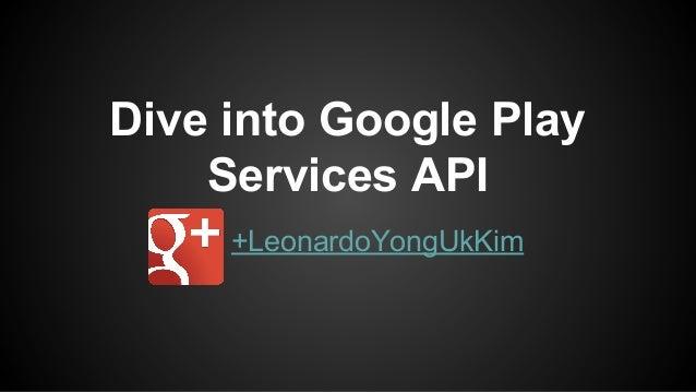 Dive into Google Play Services API +LeonardoYongUkKim