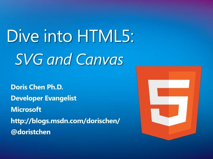 Dive into HTML5: SVG and CanvasDoris Chen Ph.D.Developer EvangelistMicrosofthttp://blogs.msdn.com/dorischen/@doristchen