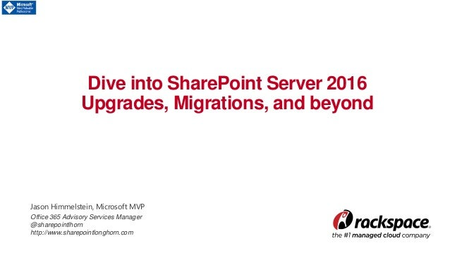 Dive into SharePoint Server 2016 Upgrades, Migrations, and beyond Jason Himmelstein, Microsoft MVP Office 365 Advisory Ser...