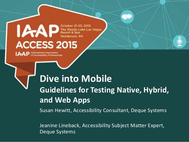 Dive into Mobile Guidelines for Testing Native, Hybrid, and Web Apps Susan Hewitt, Accessibility Consultant, Deque Systems...