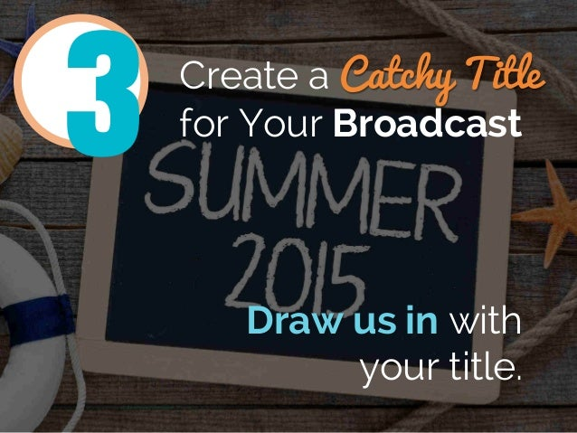 Create a Catchy Title for Your Broadcast Draw us in with your title. 3