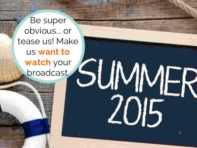 Be super obvious... or tease us! Make us want to watch your broadcast.