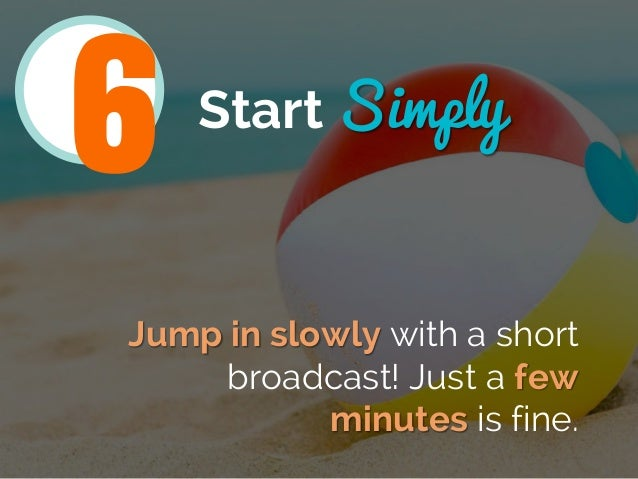 Start Simply Jump in slowly with a short broadcast! Just a few minutes is fine. 6