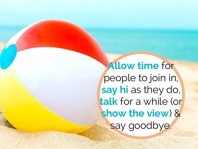 Allow time for people to join in, say hi as they do, talk for a while (or show the view) & say goodbye.