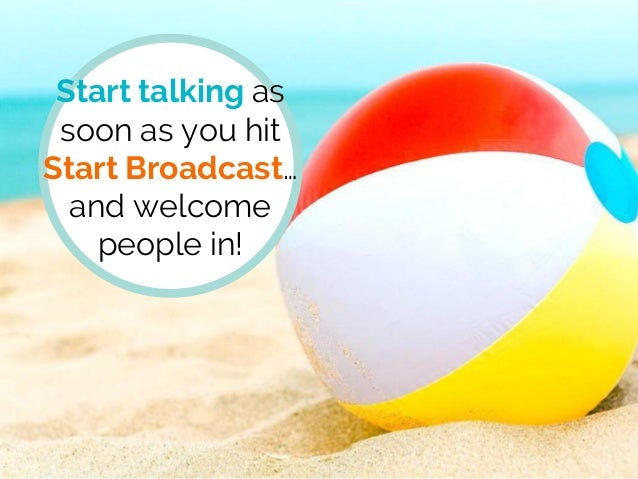 Start talking as soon as you hit Start Broadcast… and welcome people in!