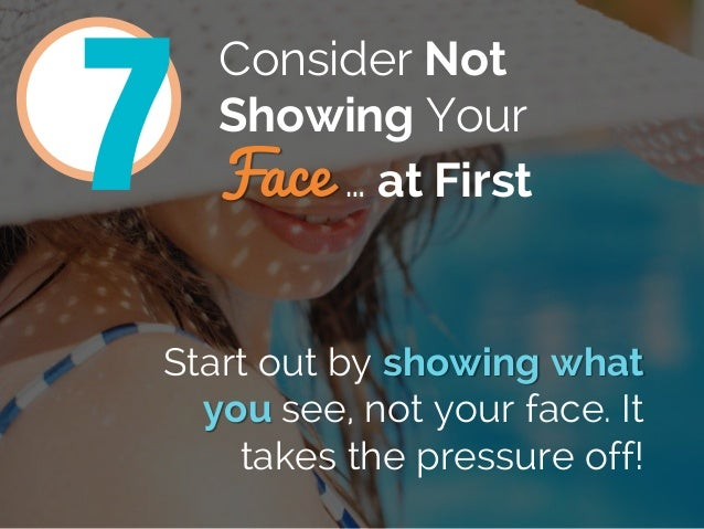 Consider Not Showing Your Face … at First Start out by showing what you see, not your face. It takes the pressure off! 7
