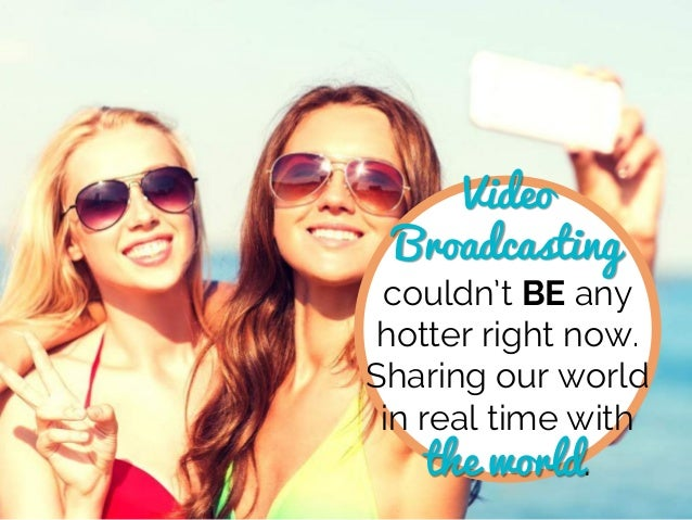 Video Broadcasting couldn't BE any hotter right now. Sharing our world in real time with the world.