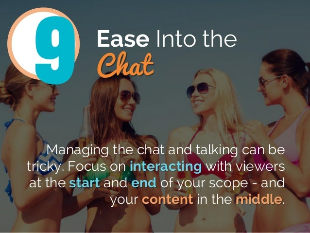 Ease Into the Chat Managing the chat and talking can be tricky. Focus on interacting with viewers at the start and end of ...
