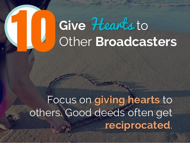 Give Hearts to Other Broadcasters Focus on giving hearts to others. Good deeds often get reciprocated. 10