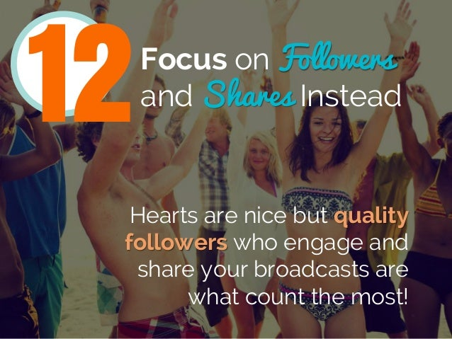 Focus on Followers and Shares Instead Hearts are nice but quality followers who engage and share your broadcasts are what ...