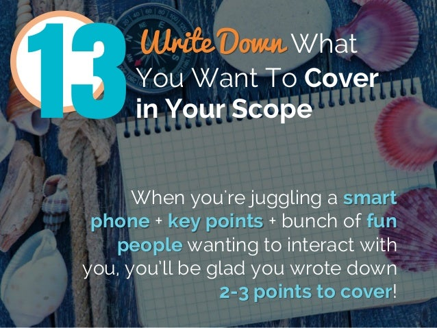 Write Down What You Want To Cover in Your Scope13 When you're juggling a smart phone + key points + bunch of fun people wa...
