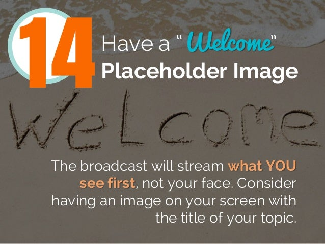 """Have a """"Welcome"""" Placeholder Image The broadcast will stream what YOU see first, not your face. Consider having an image o..."""