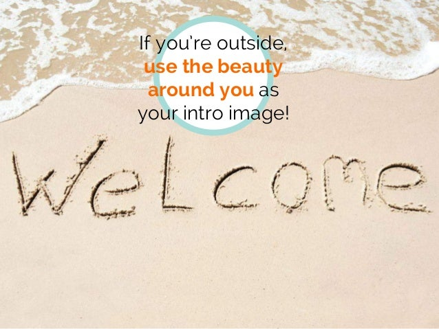 If you're outside, use the beauty around you as your intro image!