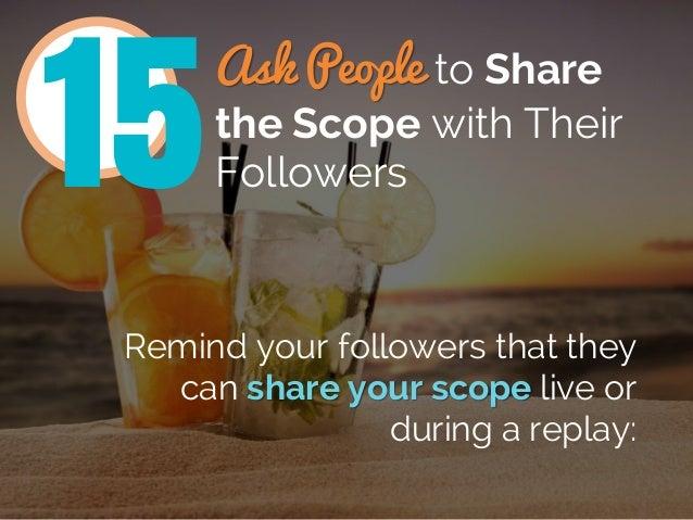 Ask People to Share the Scope with Their Followers Remind your followers that they can share your scope live or during a r...