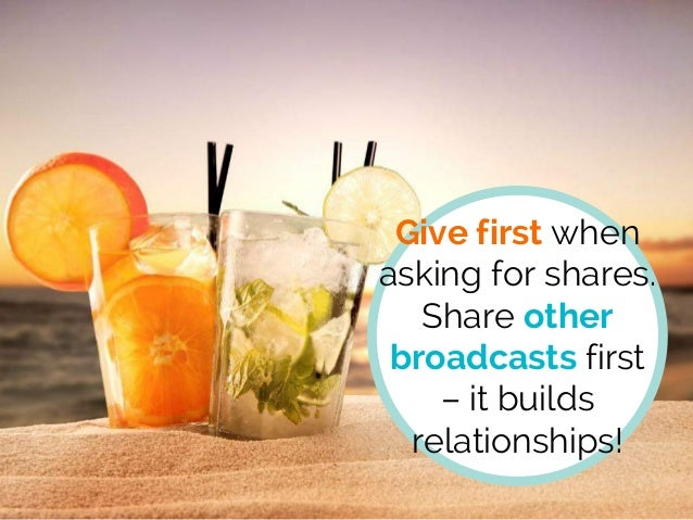 Give first when asking for shares. Share other broadcasts first – it builds relationships!
