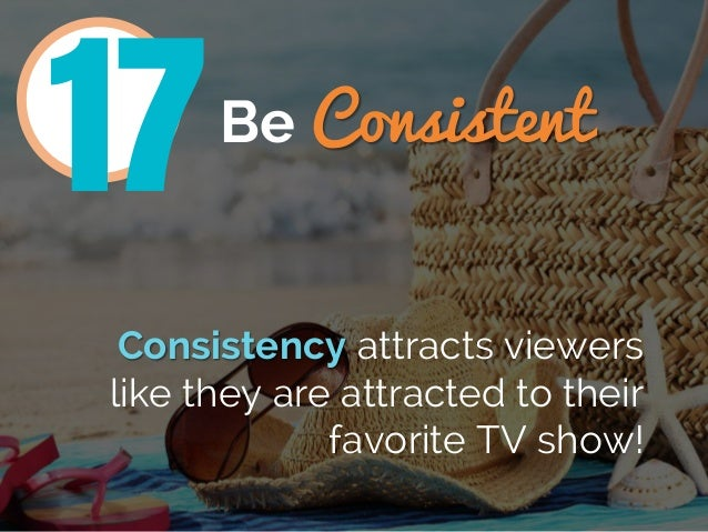Be Consistent Consistency attracts viewers like they are attracted to their favorite TV show! 17