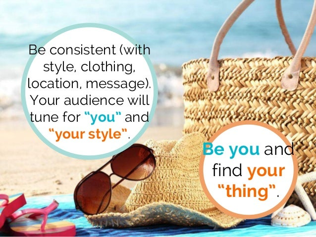 """Be consistent (with style, clothing, location, message). Your audience will tune for """"you"""" and """"your style"""". Be you and fi..."""