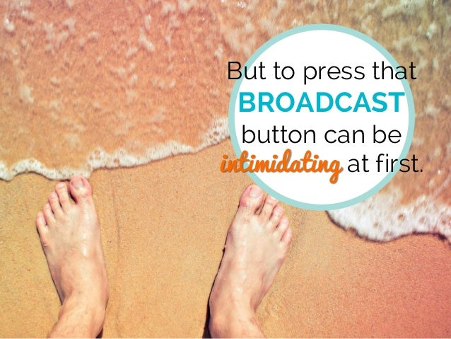 But to press that BROADCAST button can be intimidating at first.