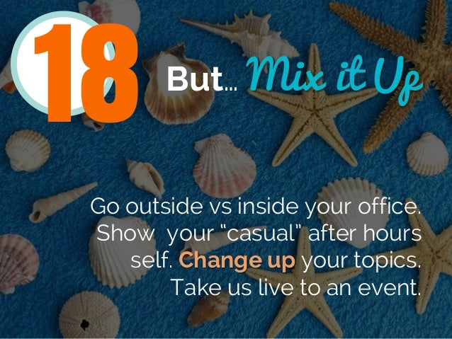 """But… Mix it Up Go outside vs inside your office. Show your """"casual"""" after hours self. Change up your topics. Take us live ..."""