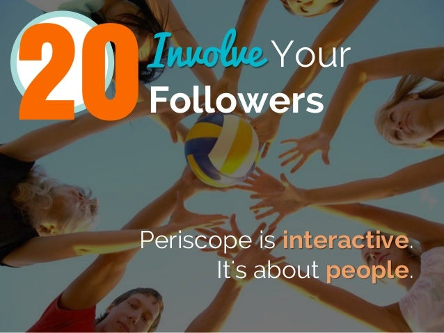 Involve Your Followers Periscope is interactive. It's about people. 20