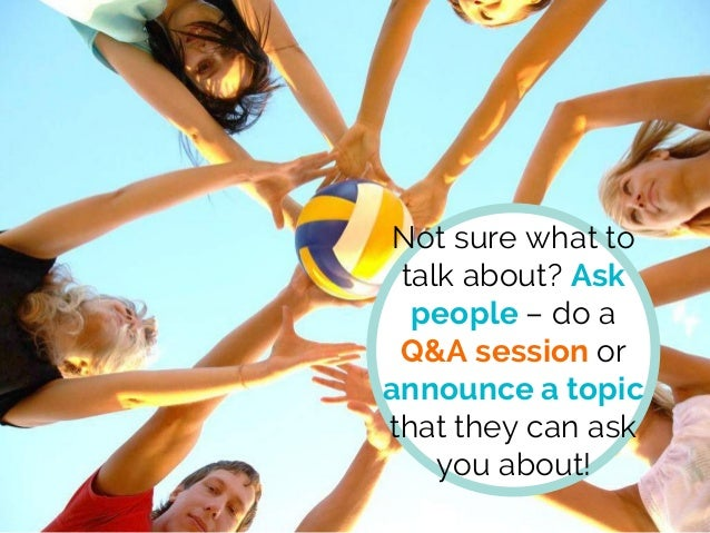 Not sure what to talk about? Ask people – do a Q&A session or announce a topic that they can ask you about!