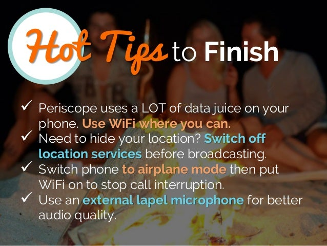 Hot Tips to Finish  Periscope uses a LOT of data juice on your phone. Use WiFi where you can.  Need to hide your locatio...
