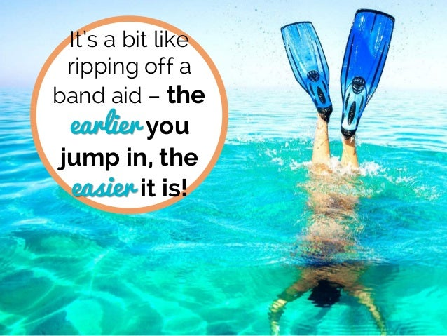 It's a bit like ripping off a band aid – the earlier you jump in, the easier it is!