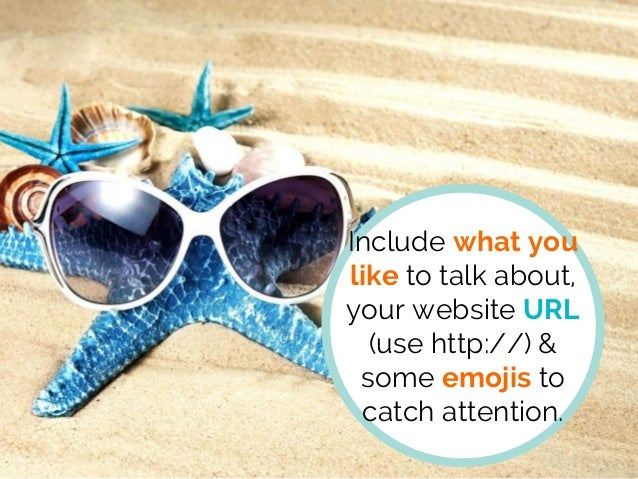 Include what you like to talk about, your website URL (use http://) & some emojis to catch attention.