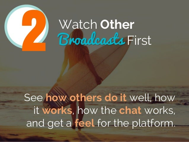 Watch Other Broadcasts First 2 See how others do it well, how it works, how the chat works, and get a feel for the platfor...