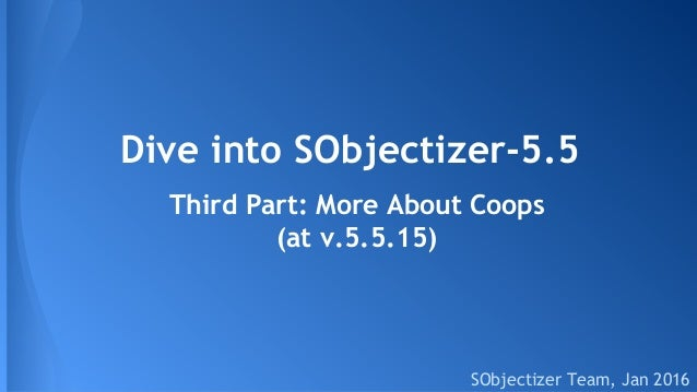 Dive into SObjectizer-5.5 SObjectizer Team, Jan 2016 Third Part: More About Coops (at v.5.5.15)