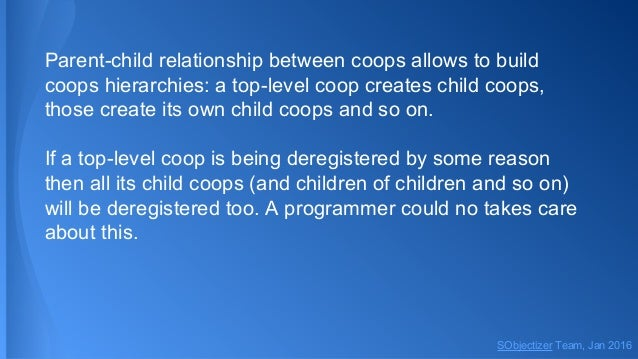 Parent-child relationship between coops allows to build coops hierarchies: a top-level coop creates child coops, those cre...