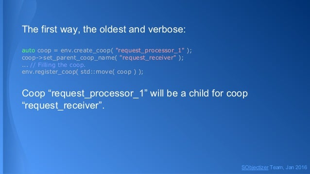 """The first way, the oldest and verbose: auto coop = env.create_coop( """"request_processor_1"""" ); coop->set_parent_coop_name( """"..."""