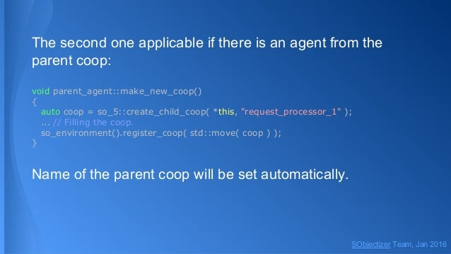 The second one applicable if there is an agent from the parent coop: void parent_agent::make_new_coop() { auto coop = so_5...