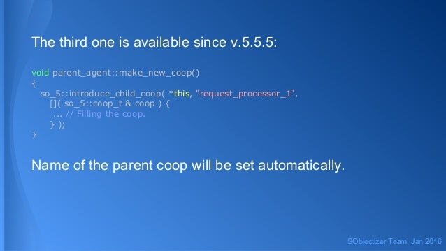 """The third one is available since v.5.5.5: void parent_agent::make_new_coop() { so_5::introduce_child_coop( *this, """"request..."""
