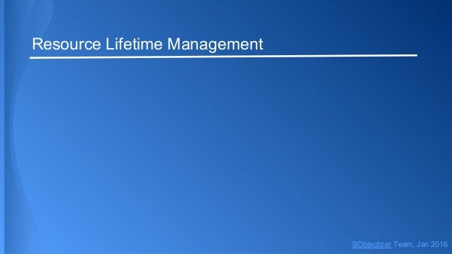 Resource Lifetime Management SObjectizer Team, Jan 2016