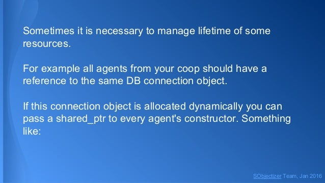 Sometimes it is necessary to manage lifetime of some resources. For example all agents from your coop should have a refere...