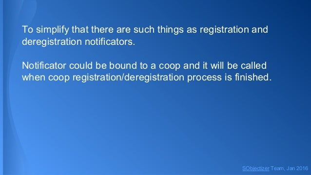 To simplify that there are such things as registration and deregistration notificators. Notificator could be bound to a co...