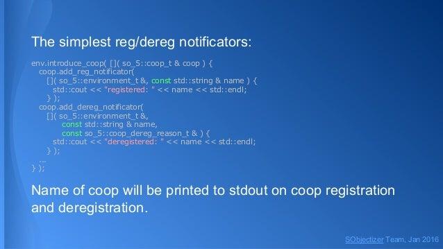 The simplest reg/dereg notificators: env.introduce_coop( []( so_5::coop_t & coop ) { coop.add_reg_notificator( []( so_5::e...
