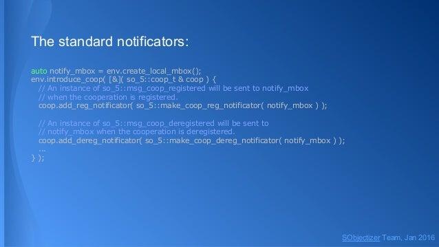 The standard notificators: auto notify_mbox = env.create_local_mbox(); env.introduce_coop( [&]( so_5::coop_t & coop ) { //...