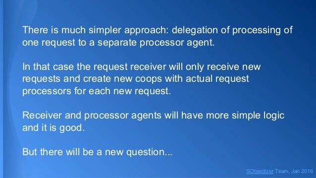 There is much simpler approach: delegation of processing of one request to a separate processor agent. In that case the re...