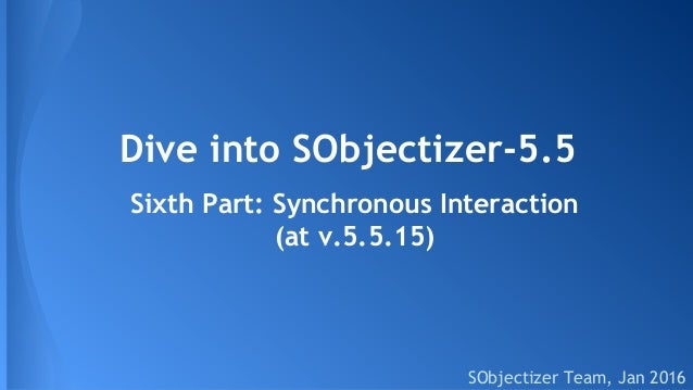 Dive into SObjectizer-5.5 SObjectizer Team, Jan 2016 Sixth Part: Synchronous Interaction (at v.5.5.15)