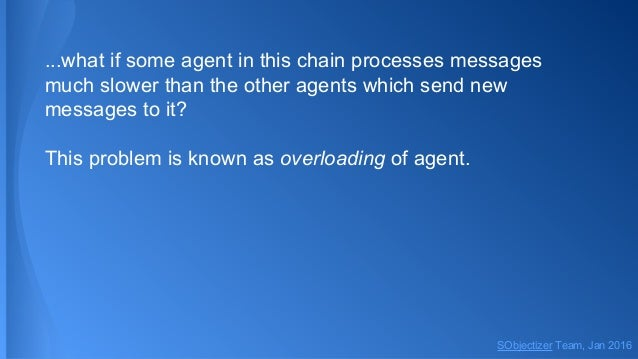 ...what if some agent in this chain processes messages much slower than the other agents which send new messages to it? Th...
