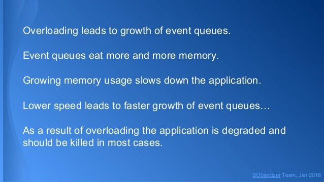 Overloading leads to growth of event queues. Event queues eat more and more memory. Growing memory usage slows down the ap...